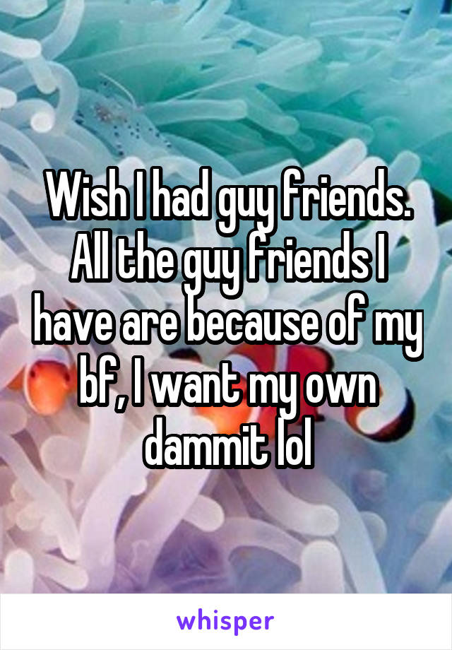 Wish I had guy friends. All the guy friends I have are because of my bf, I want my own dammit lol