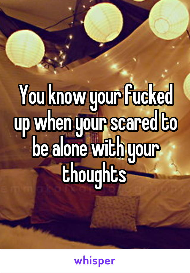 You know your fucked up when your scared to be alone with your thoughts