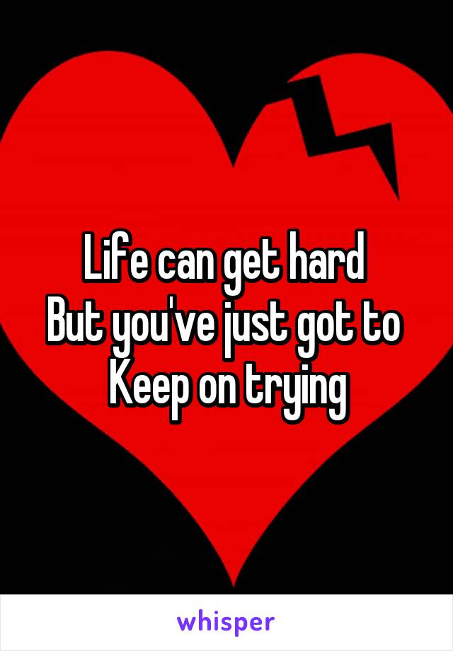 Life can get hard  But you've just got to  Keep on trying
