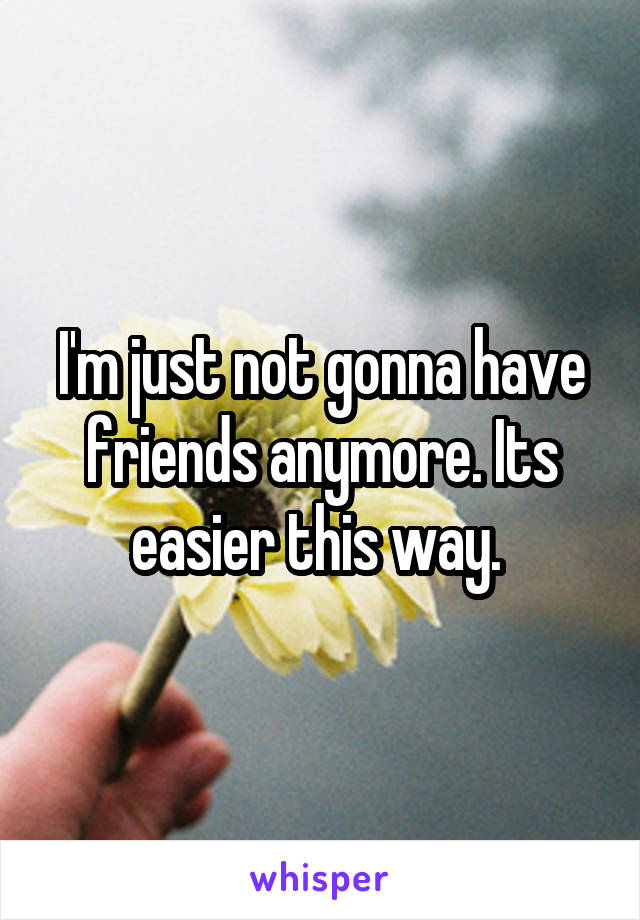 I'm just not gonna have friends anymore. Its easier this way.