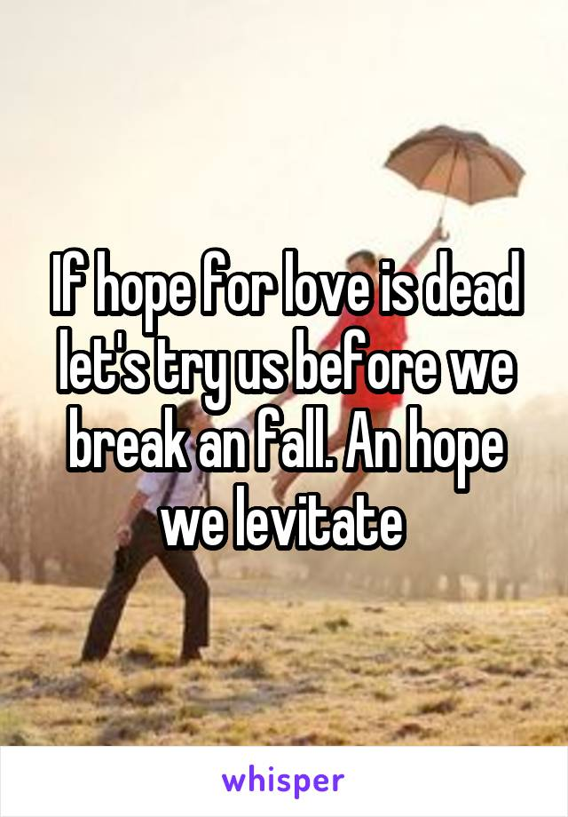 If hope for love is dead let's try us before we break an fall. An hope we levitate