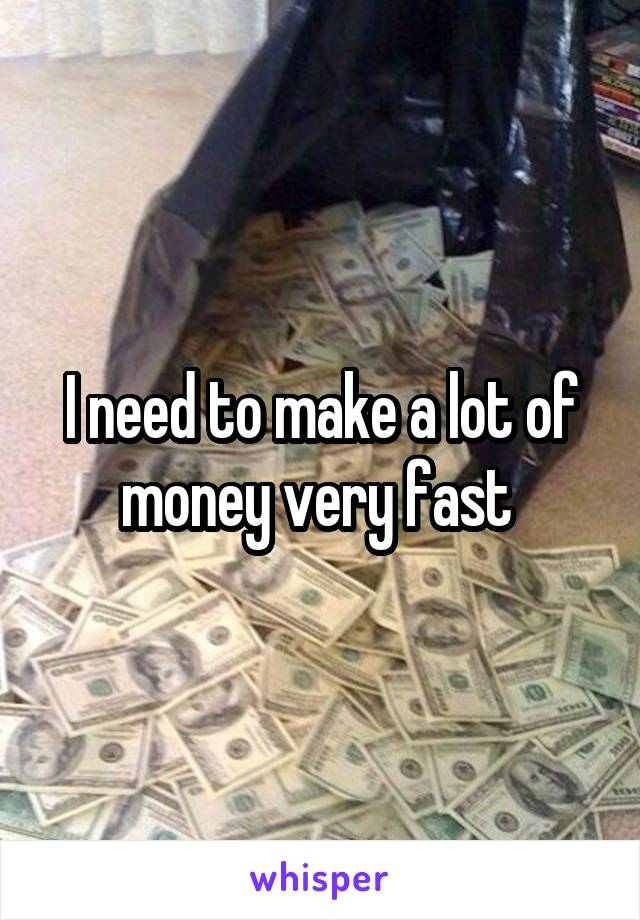 I need to make a lot of money very fast