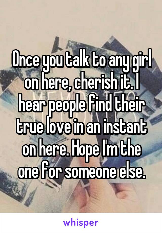 Once you talk to any girl on here, cherish it. I hear people find their true love in an instant on here. Hope I'm the one for someone else.