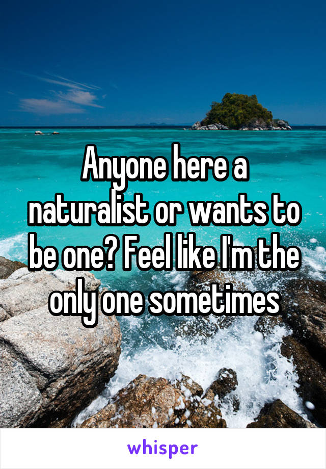 Anyone here a naturalist or wants to be one? Feel like I'm the only one sometimes