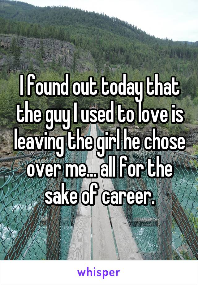 I found out today that the guy I used to love is leaving the girl he chose over me... all for the sake of career.