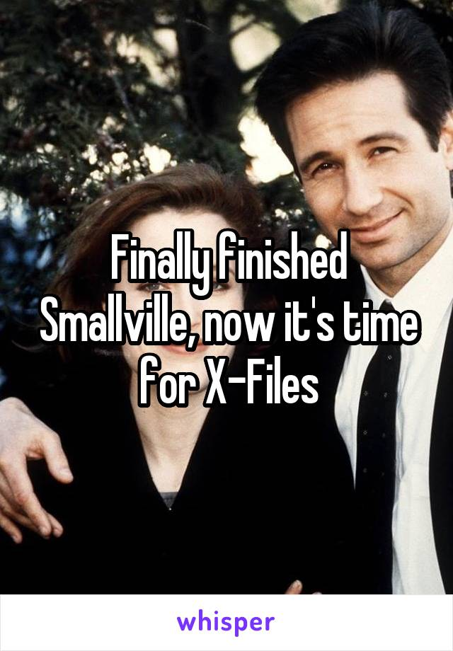 Finally finished Smallville, now it's time for X-Files