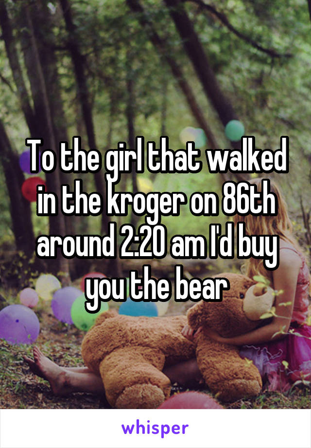 To the girl that walked in the kroger on 86th around 2:20 am I'd buy you the bear