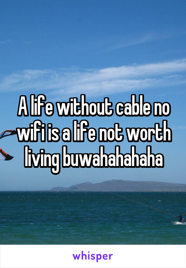 A life without cable no wifi is a life not worth living buwahahahaha