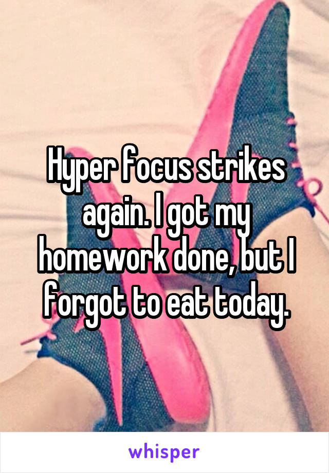 Hyper focus strikes again. I got my homework done, but I forgot to eat today.