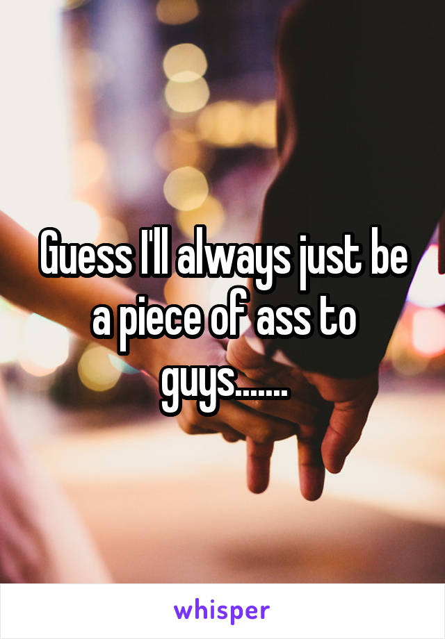 Guess I'll always just be a piece of ass to guys.......