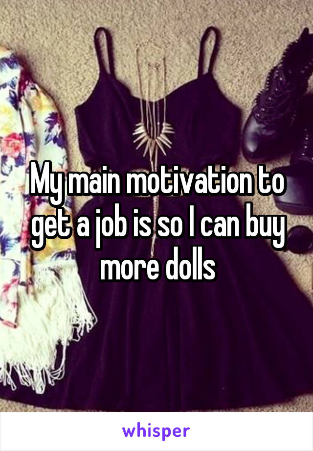 My main motivation to get a job is so I can buy more dolls