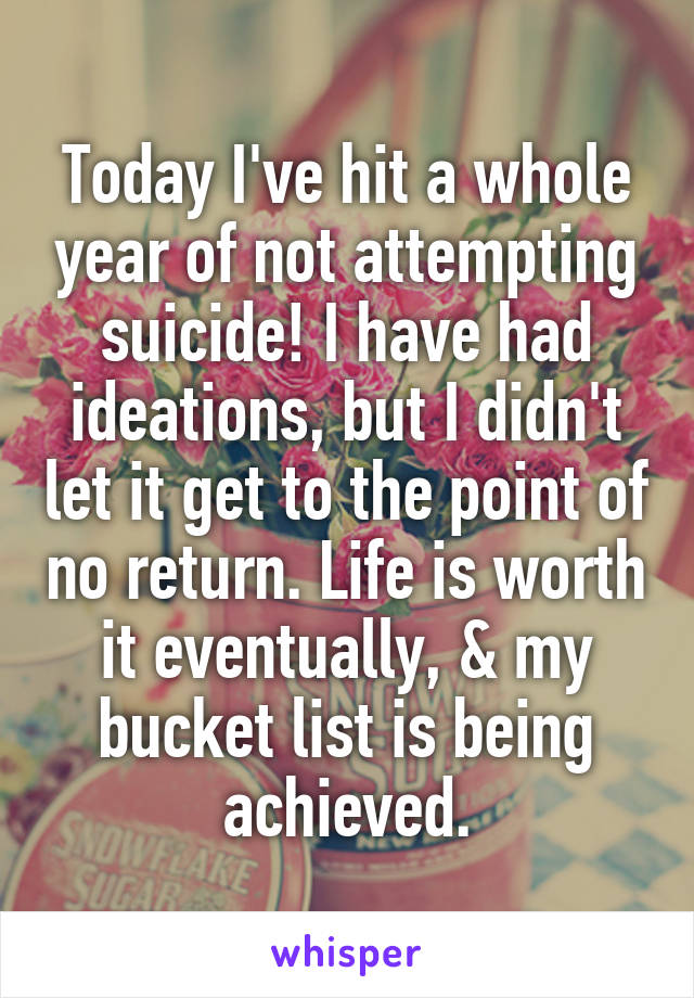 Today I've hit a whole year of not attempting suicide! I have had ideations, but I didn't let it get to the point of no return. Life is worth it eventually, & my bucket list is being achieved.