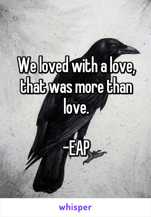 We loved with a love, that was more than love.  -EAP