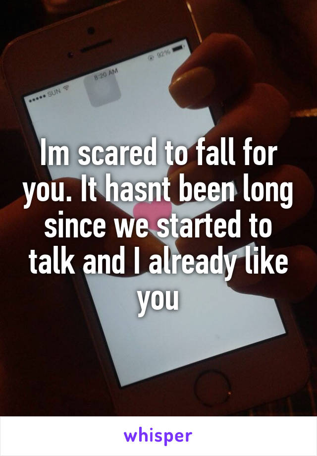Im scared to fall for you. It hasnt been long since we started to talk and I already like you