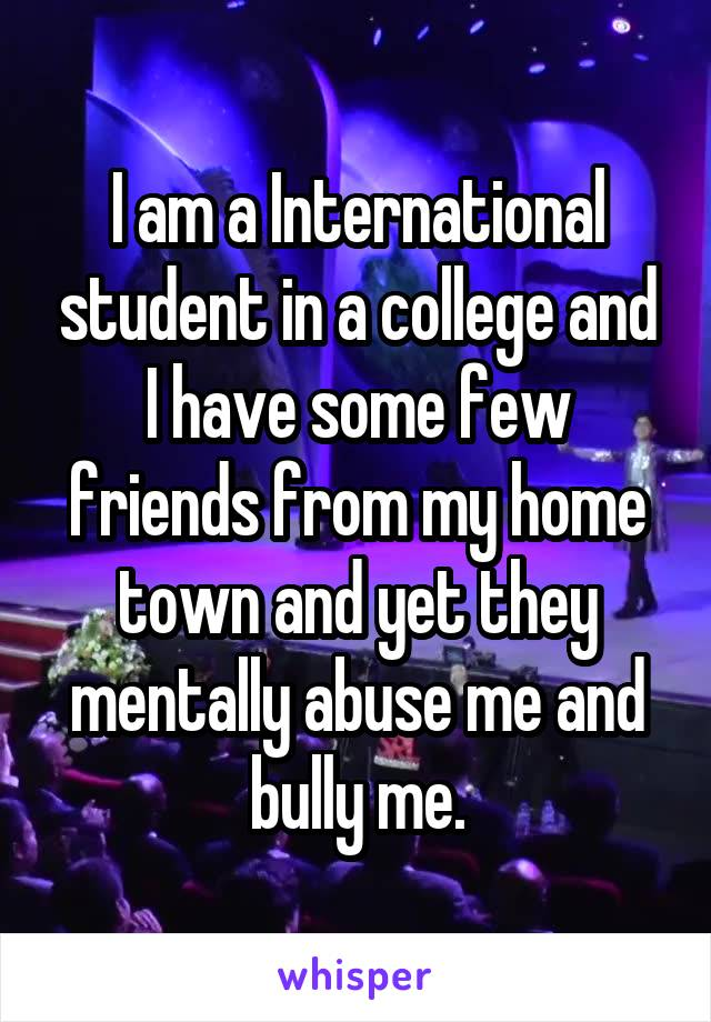 I am a International student in a college and I have some few friends from my home town and yet they mentally abuse me and bully me.
