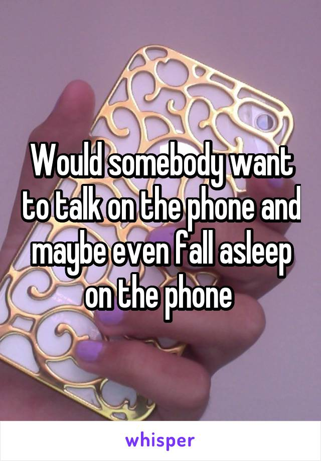 Would somebody want to talk on the phone and maybe even fall asleep on the phone