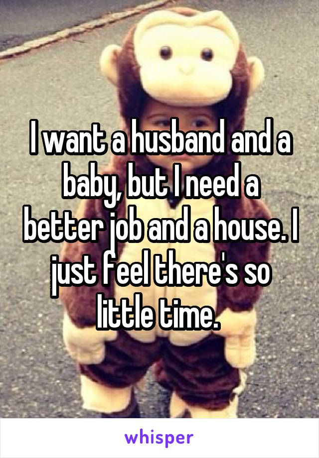 I want a husband and a baby, but I need a better job and a house. I just feel there's so little time.