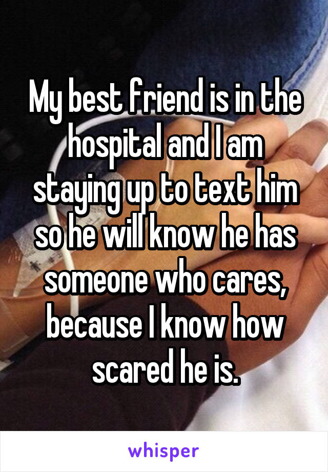 My best friend is in the hospital and I am staying up to text him so he will know he has someone who cares, because I know how scared he is.