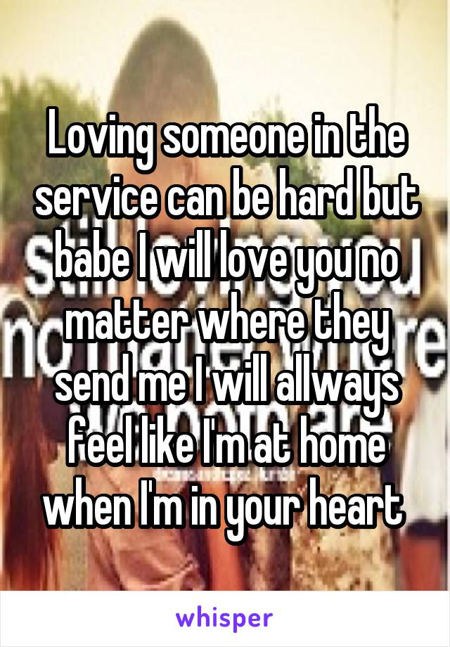 Loving someone in the service can be hard but babe I will love you no matter where they send me I will allways feel like I'm at home when I'm in your heart