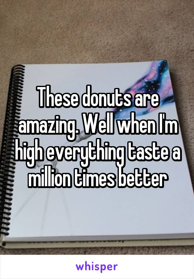 These donuts are amazing. Well when I'm high everything taste a million times better