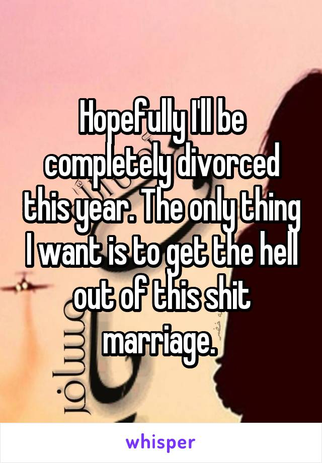 Hopefully I'll be completely divorced this year. The only thing I want is to get the hell out of this shit marriage.