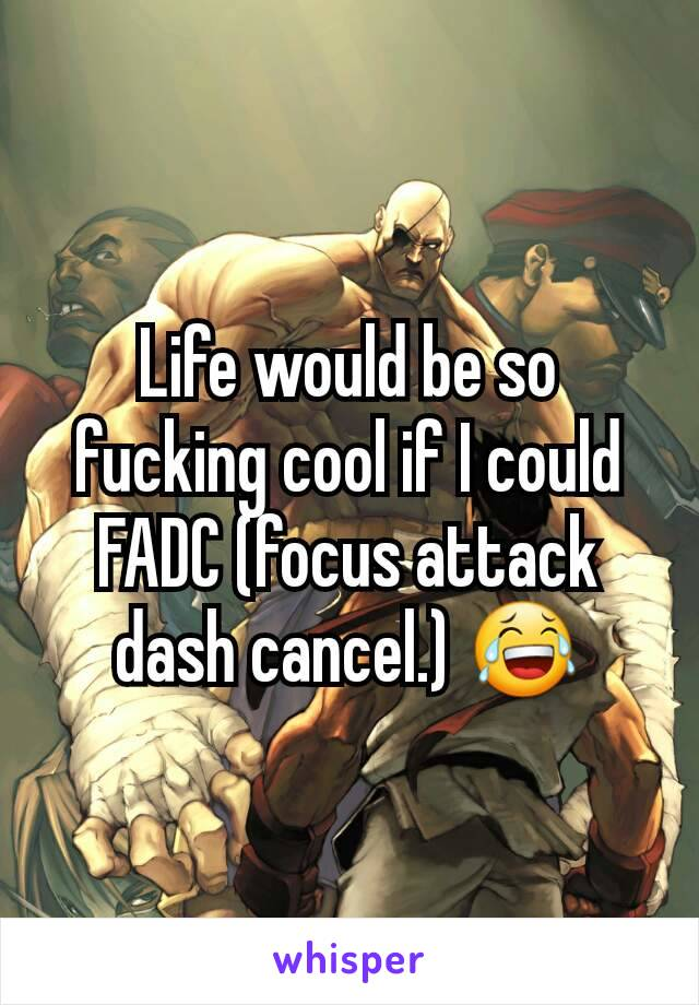 Life would be so fucking cool if I could FADC (focus attack dash cancel.) 😂