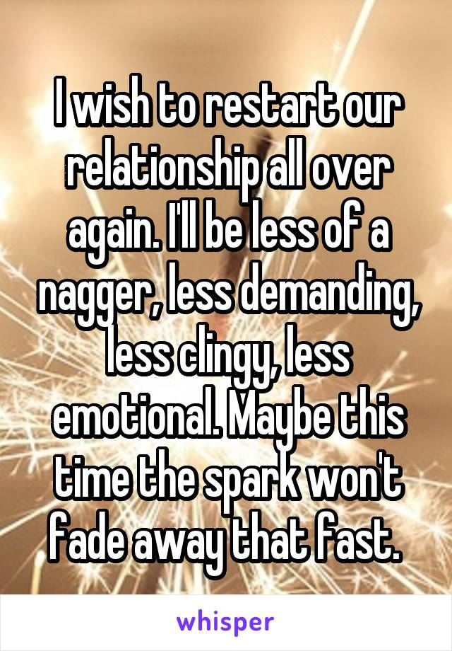 I wish to restart our relationship all over again. I'll be less of a nagger, less demanding, less clingy, less emotional. Maybe this time the spark won't fade away that fast.