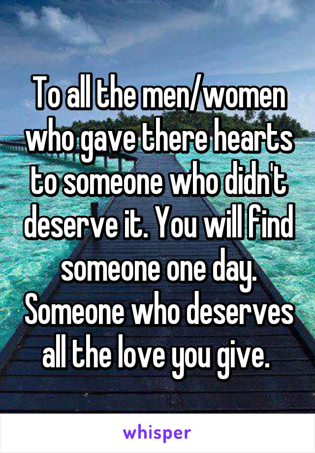 To all the men/women who gave there hearts to someone who didn't deserve it. You will find someone one day. Someone who deserves all the love you give.