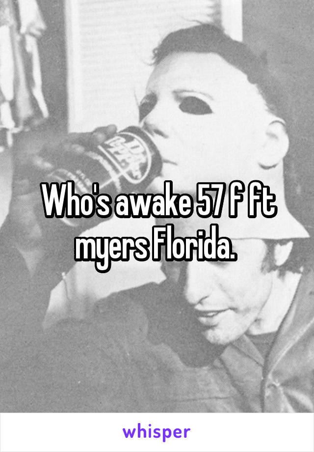 Who's awake 57 f ft myers Florida.