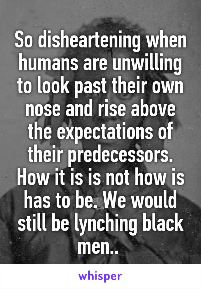So disheartening when humans are unwilling to look past their own nose and rise above the expectations of their predecessors. How it is is not how is has to be. We would still be lynching black men..
