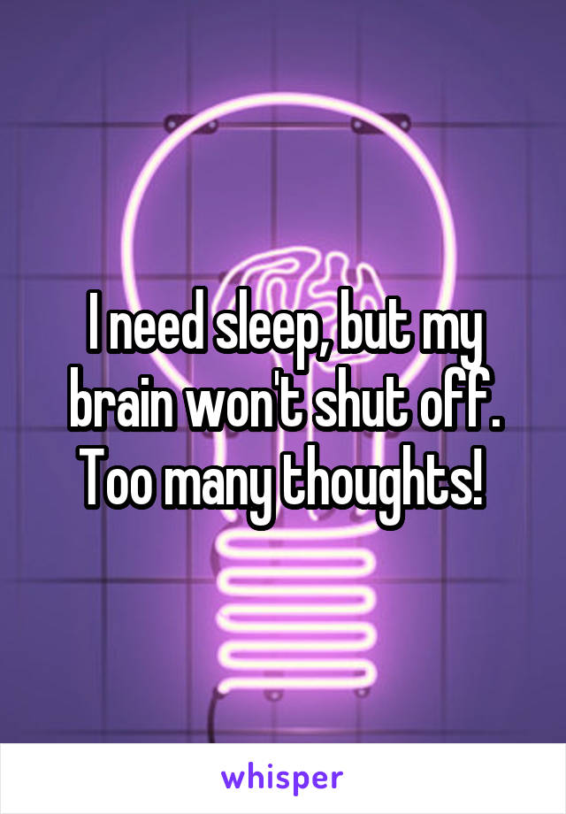 I need sleep, but my brain won't shut off. Too many thoughts!