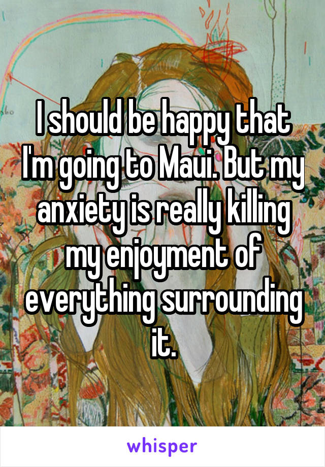 I should be happy that I'm going to Maui. But my anxiety is really killing my enjoyment of everything surrounding it.