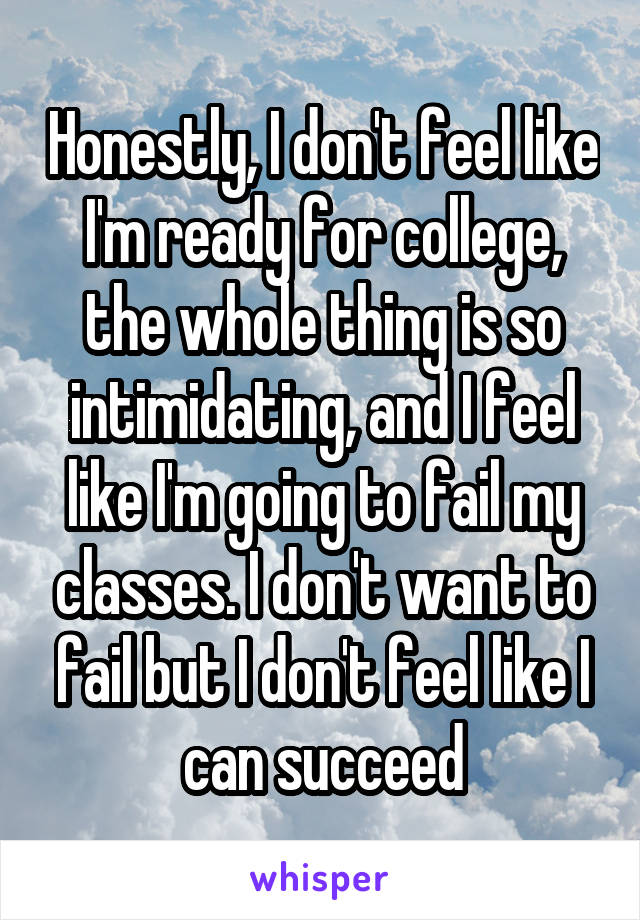 Honestly, I don't feel like I'm ready for college, the whole thing is so intimidating, and I feel like I'm going to fail my classes. I don't want to fail but I don't feel like I can succeed