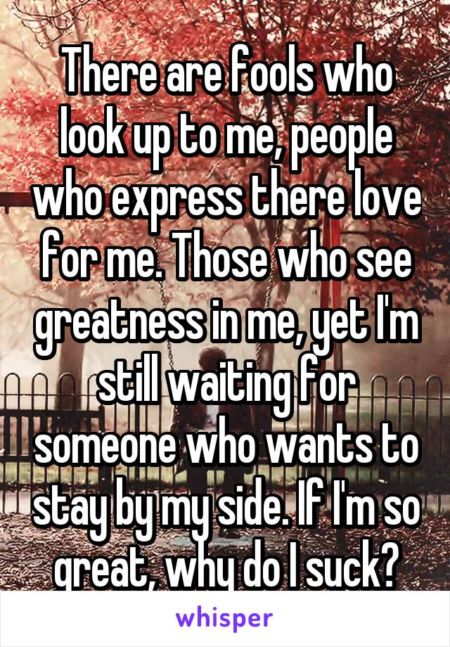 There are fools who look up to me, people who express there love for me. Those who see greatness in me, yet I'm still waiting for someone who wants to stay by my side. If I'm so great, why do I suck?