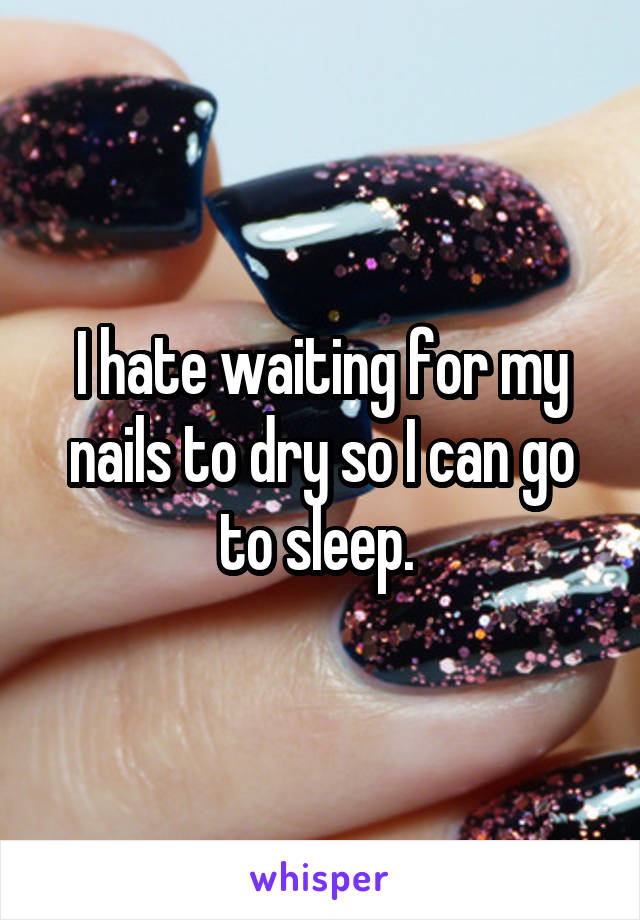 I hate waiting for my nails to dry so I can go to sleep.