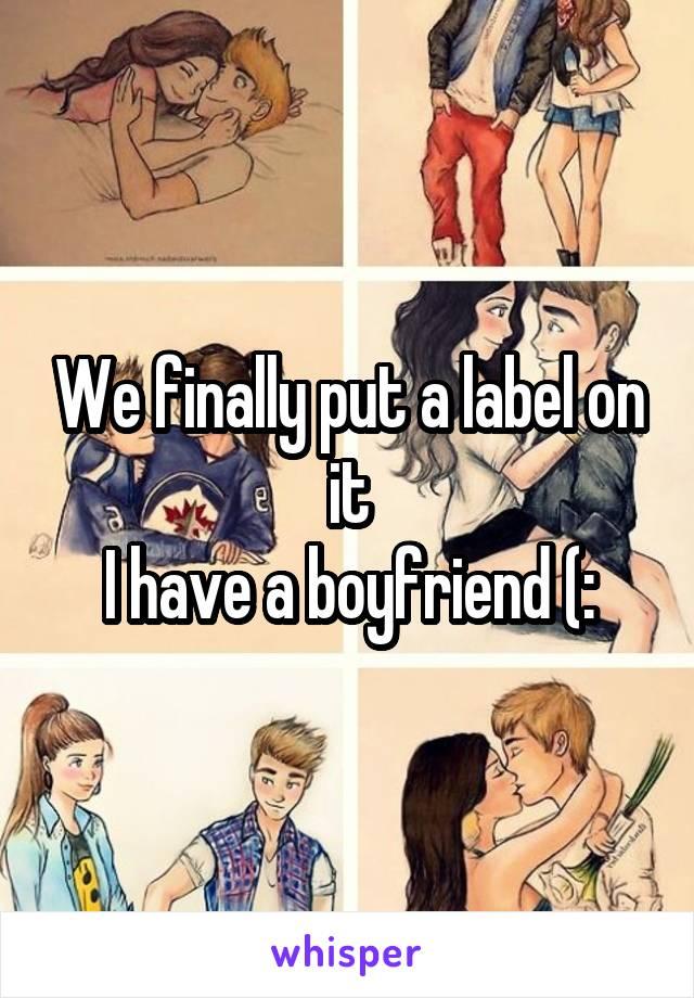 We finally put a label on it I have a boyfriend (: