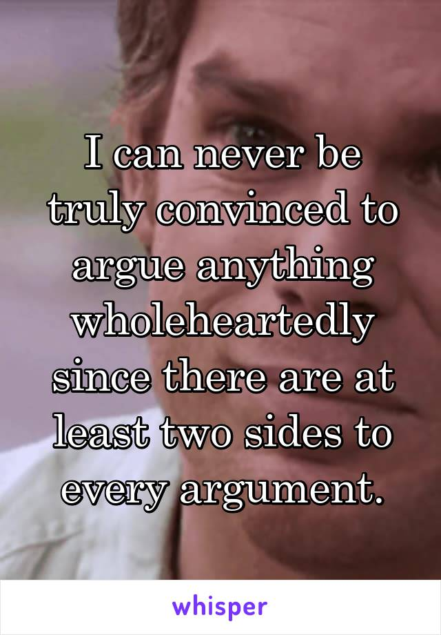 I can never be truly convinced to argue anything wholeheartedly since there are at least two sides to every argument.