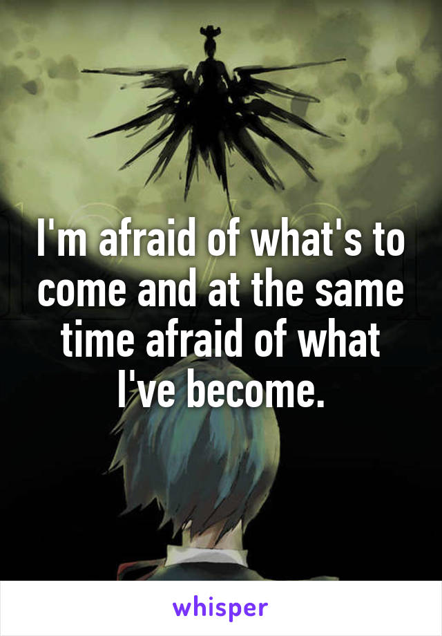 I'm afraid of what's to come and at the same time afraid of what I've become.