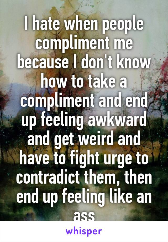 I hate when people compliment me because I don't know how to take a compliment and end up feeling awkward and get weird and have to fight urge to contradict them, then end up feeling like an ass