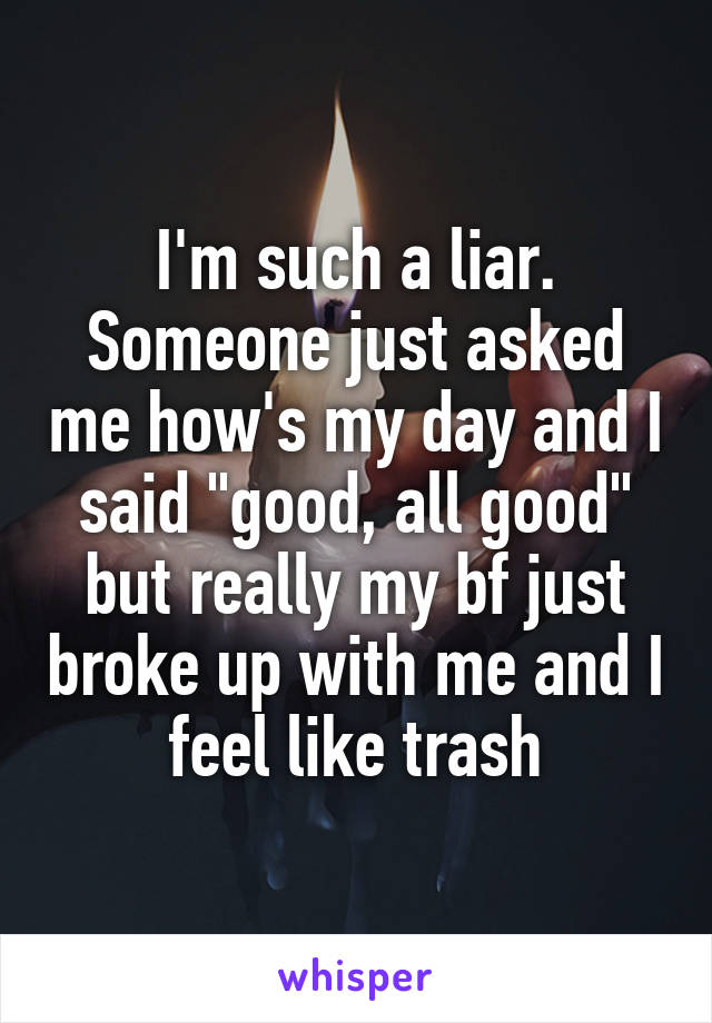 """I'm such a liar. Someone just asked me how's my day and I said """"good, all good"""" but really my bf just broke up with me and I feel like trash"""