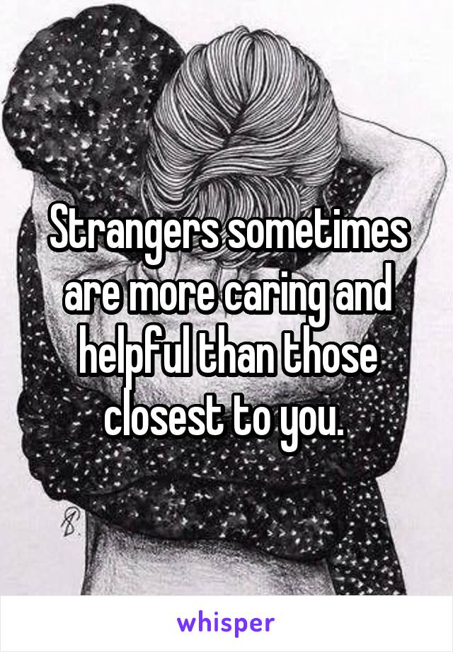 Strangers sometimes are more caring and helpful than those closest to you.