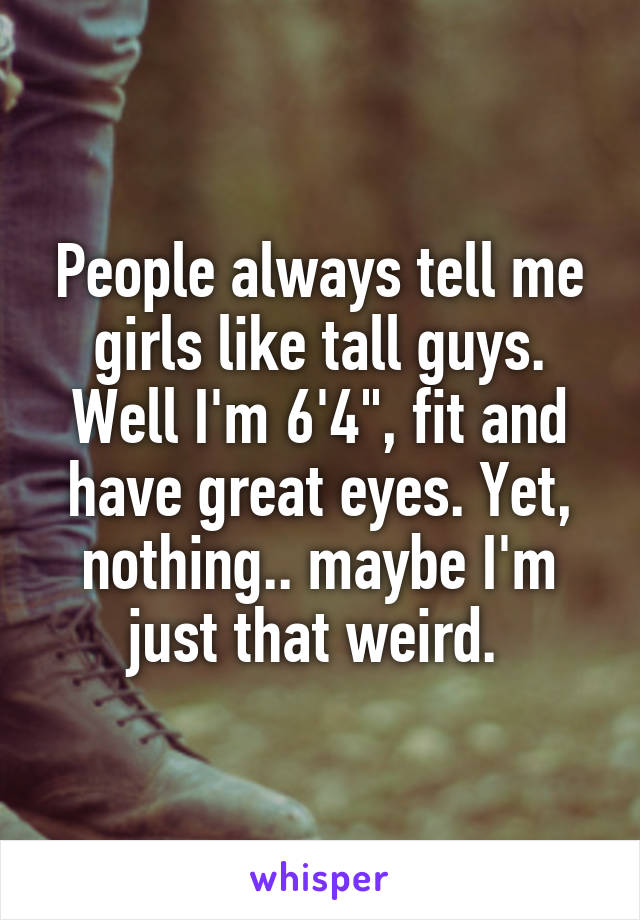 "People always tell me girls like tall guys. Well I'm 6'4"", fit and have great eyes. Yet, nothing.. maybe I'm just that weird."