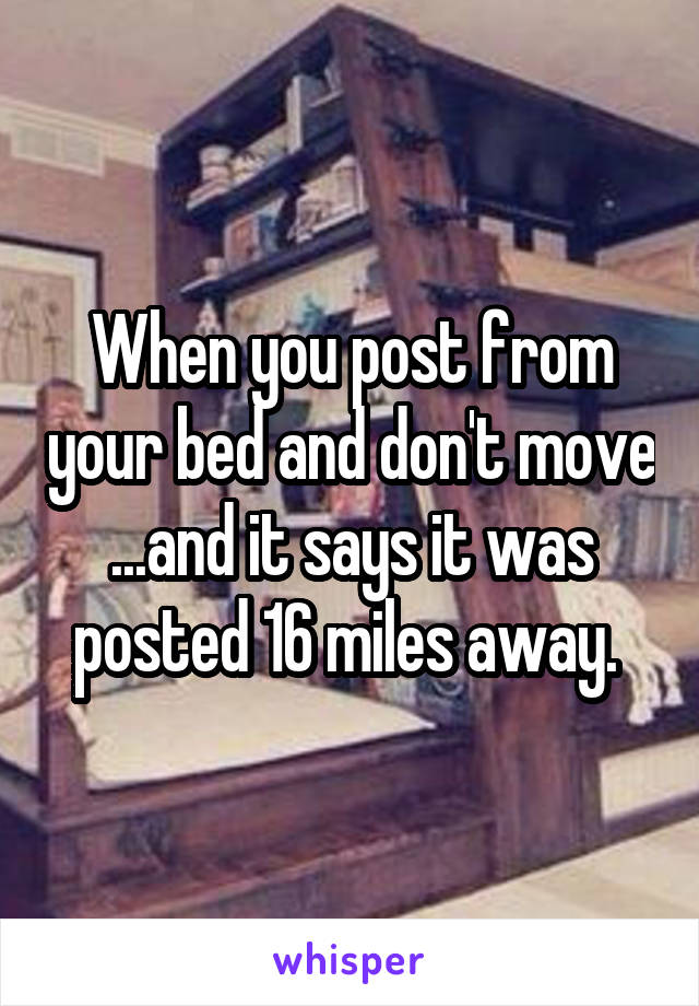 When you post from your bed and don't move ...and it says it was posted 16 miles away.