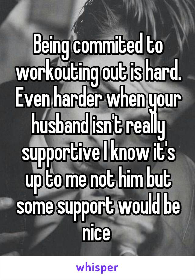 Being commited to workouting out is hard. Even harder when your husband isn't really supportive I know it's up to me not him but some support would be nice