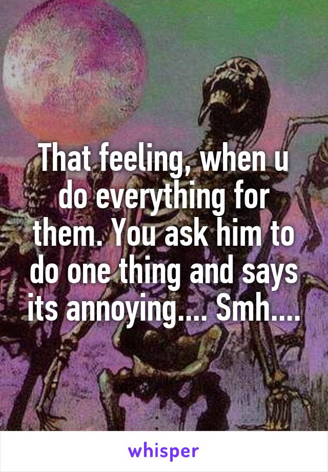 That feeling, when u do everything for them. You ask him to do one thing and says its annoying.... Smh....