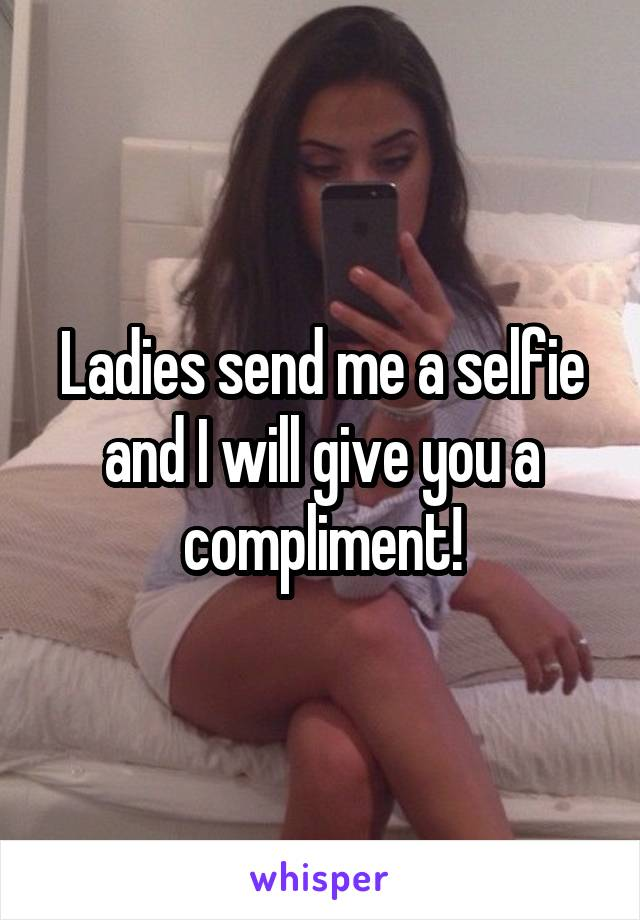 Ladies send me a selfie and I will give you a compliment!