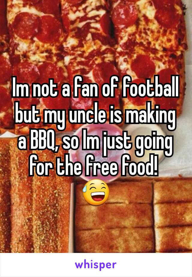 Im not a fan of football but my uncle is making a BBQ, so Im just going for the free food!  😅