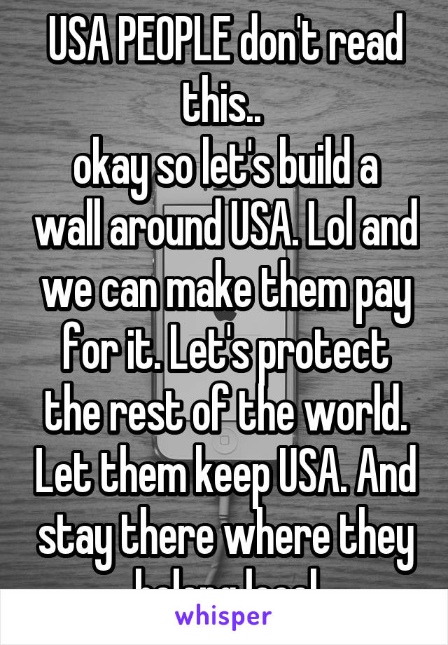 USA PEOPLE don't read this..  okay so let's build a wall around USA. Lol and we can make them pay for it. Let's protect the rest of the world. Let them keep USA. And stay there where they belong loool