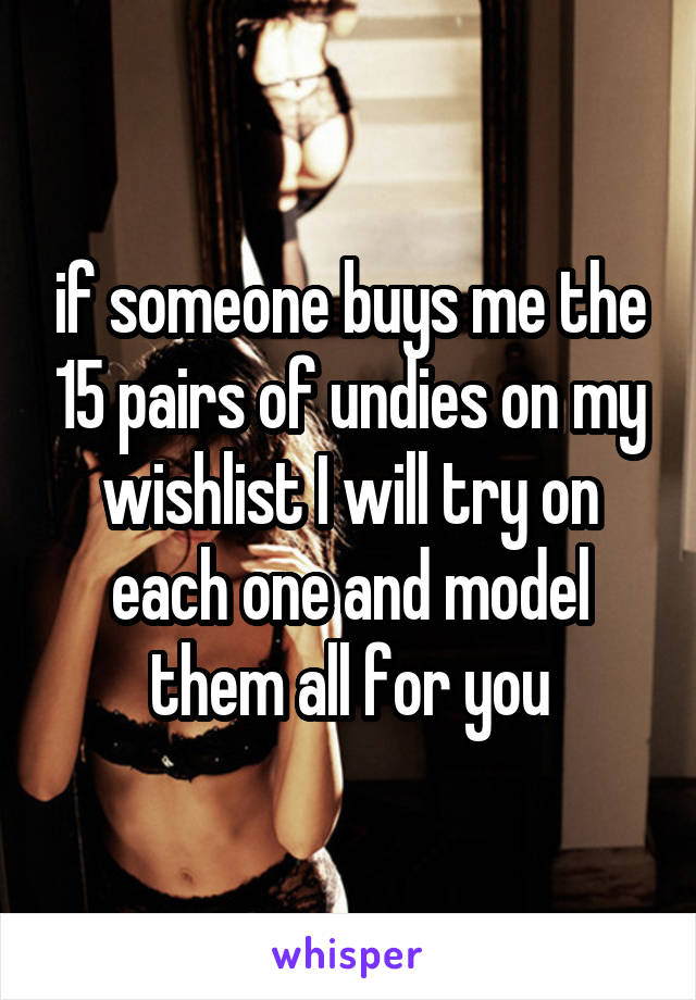 if someone buys me the 15 pairs of undies on my wishlist I will try on each one and model them all for you