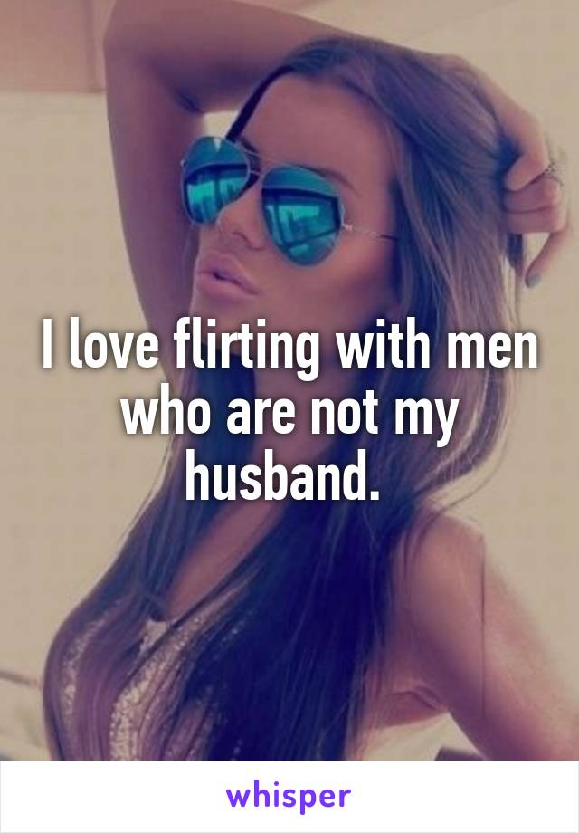 I love flirting with men who are not my husband.